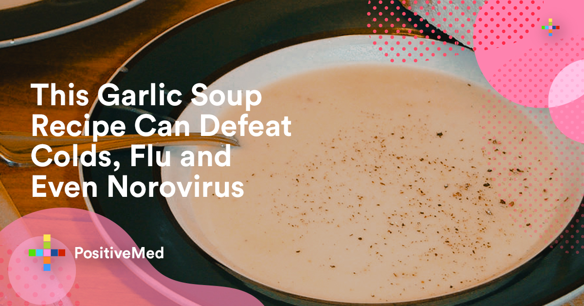 This Garlic Soup Recipe Can Defeat Colds, Flu and Even Norovirus