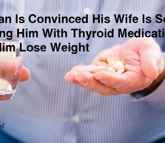 Man Discovers That His Wife is Drugging Him With Thyroid Medication to Make Him Lose Weight