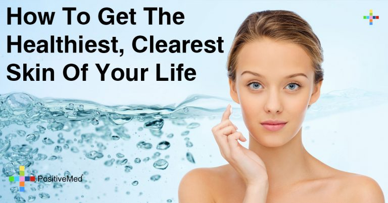 How To Get The Healthiest, Clearest Skin Of Your Life