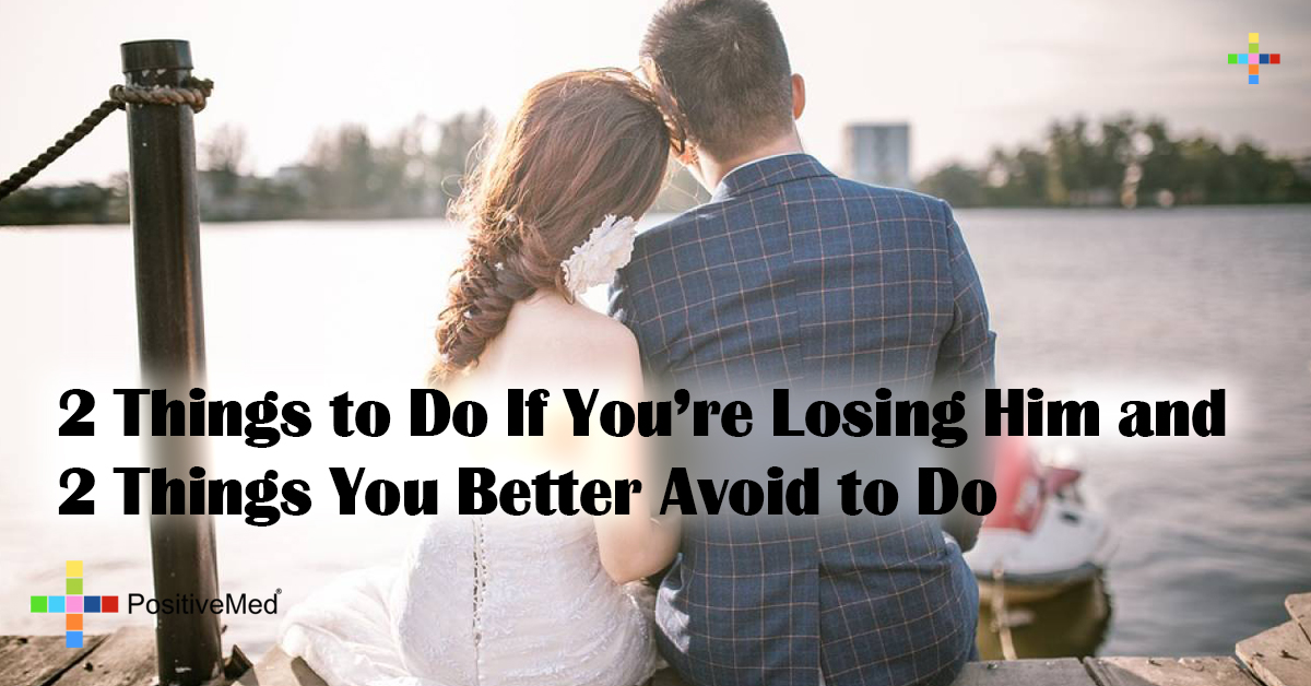 2 Things to Do If You're Losing Him and 2 Things You Better Avoid to Do