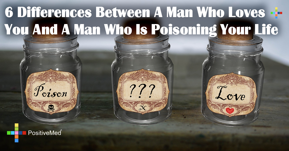 6 Differences Between A Man Who Loves You And A Man Who Is Poisoning Your Life