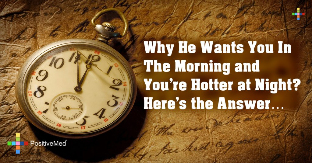 Why He Wants You in the Morning and You're Hotter at Night? Here's the Answer...