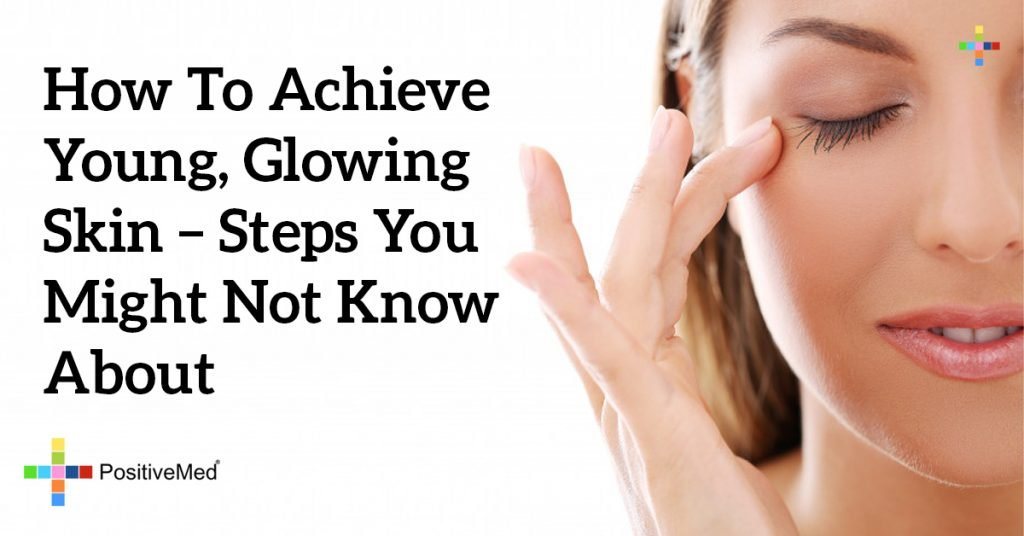 How to Achieve Young, Glowing Skin - Steps You Might Not Know About
