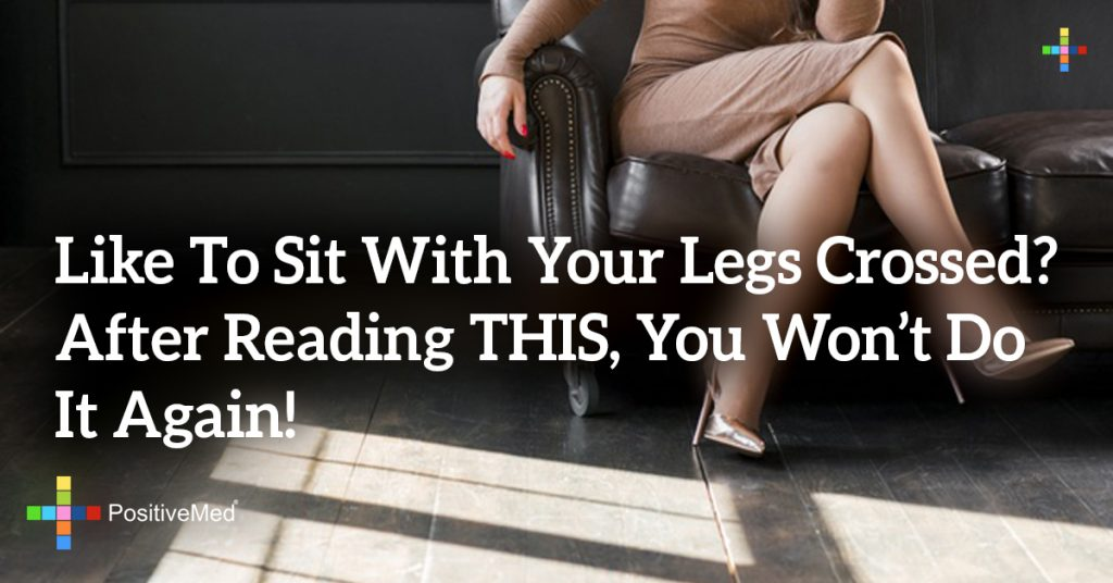 Like To Sit With Your Legs Crossed? After Reading THIS, You Won't Do It Again!