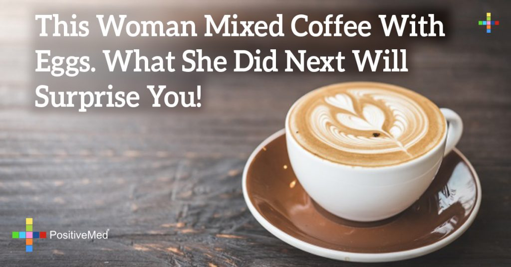 This Woman Mixed Coffee With Eggs. What She Did Next Will Surprise You!
