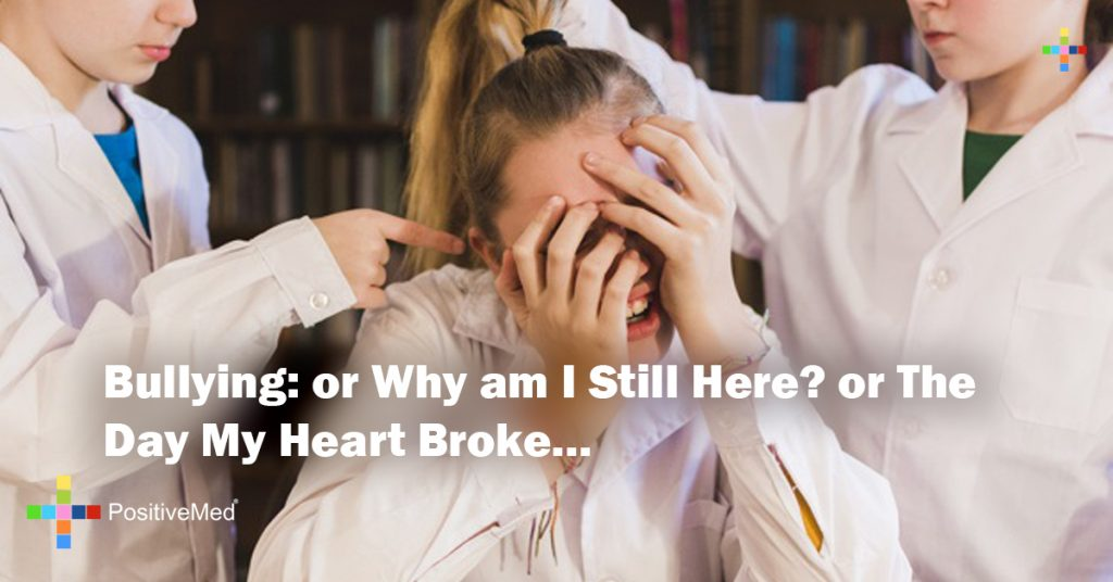 Bullying: or Why am I Still Here? or The Day My Heart Broke...