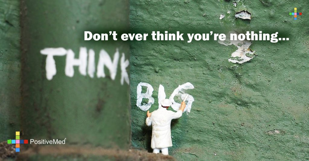 Don't ever think you're nothing...