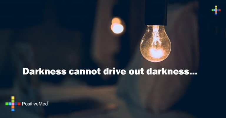 Darkness cannot drive out darkness…