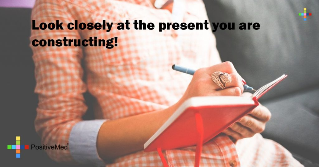 Look closely at the present you are constructing!