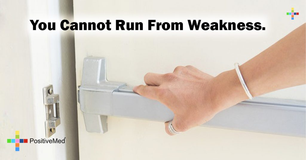 You cannot run from weakness.