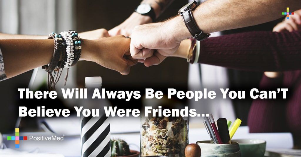 There will always be people you can't believe you were friends with