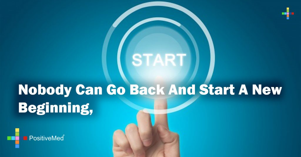 Nobody can go back and start a new beginning,