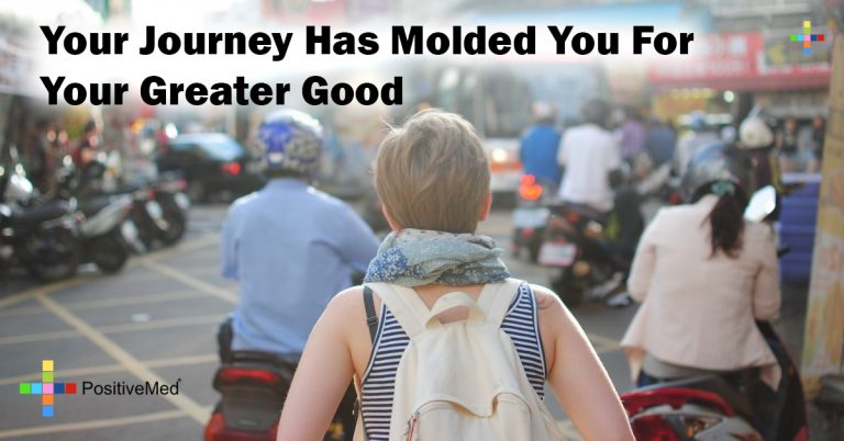 Your journey has molded you for your greater good