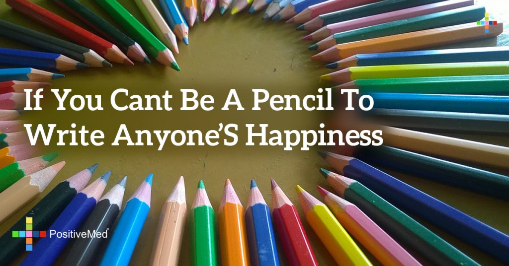 If you cant be a pencil to write anyone's happiness