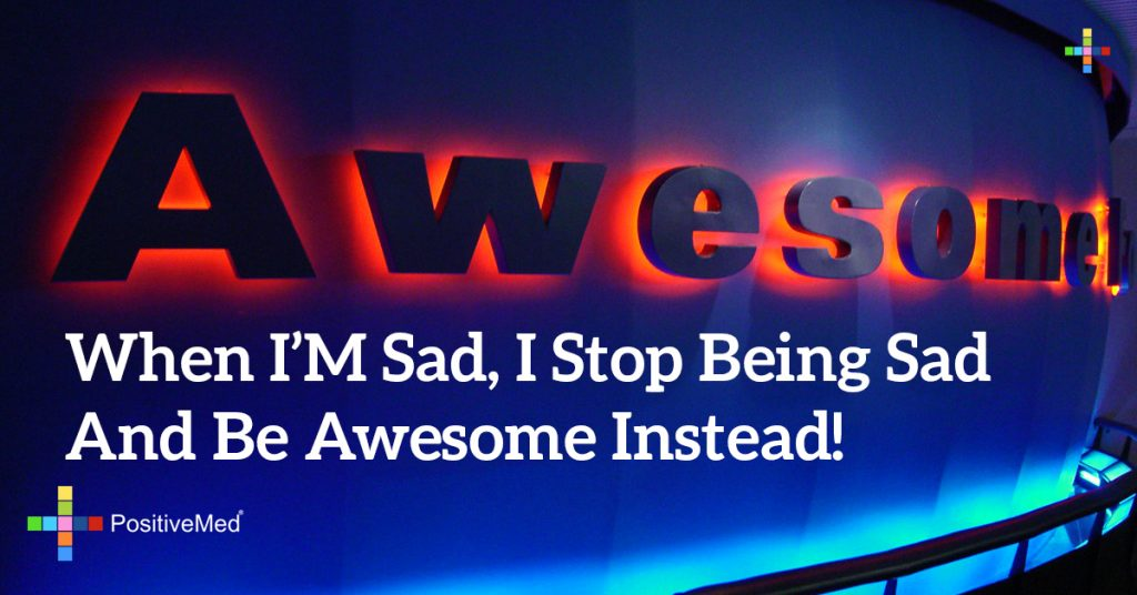 When I'm sad, I stop being sad and be AWESOME instead!