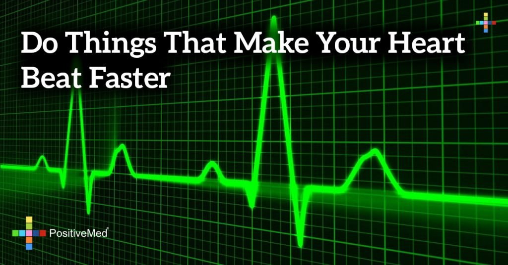 Do things that make your heart beat faster