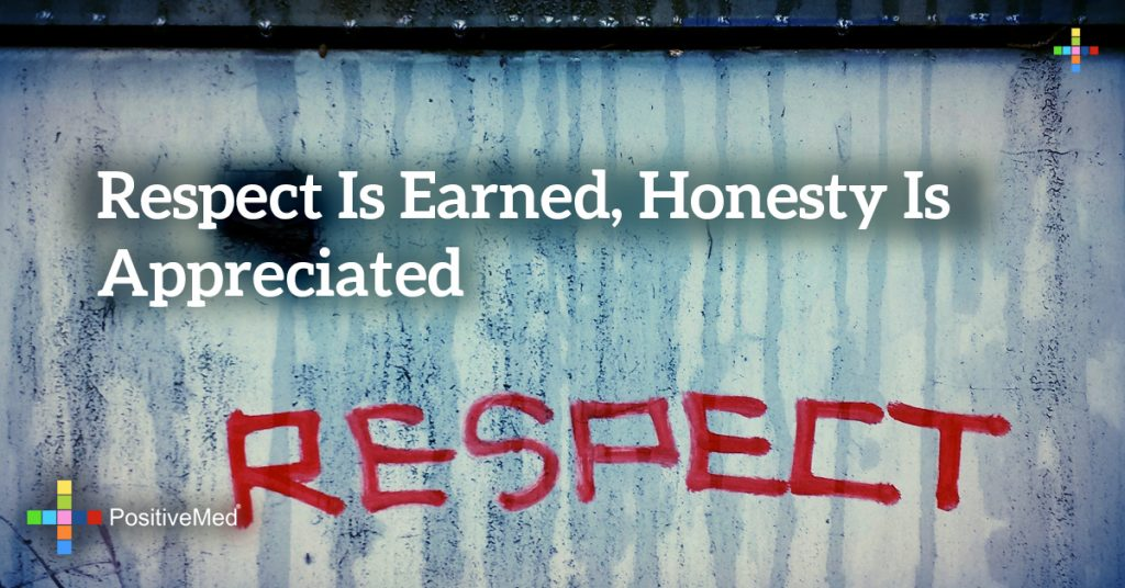 respect is earned, honesty is appreciated