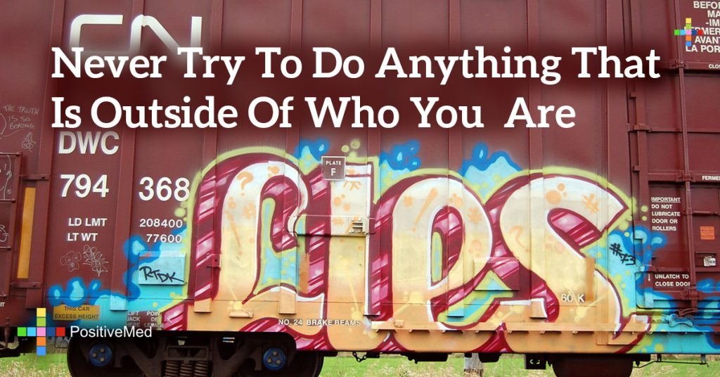 Never try to do anything that is outside of who you are