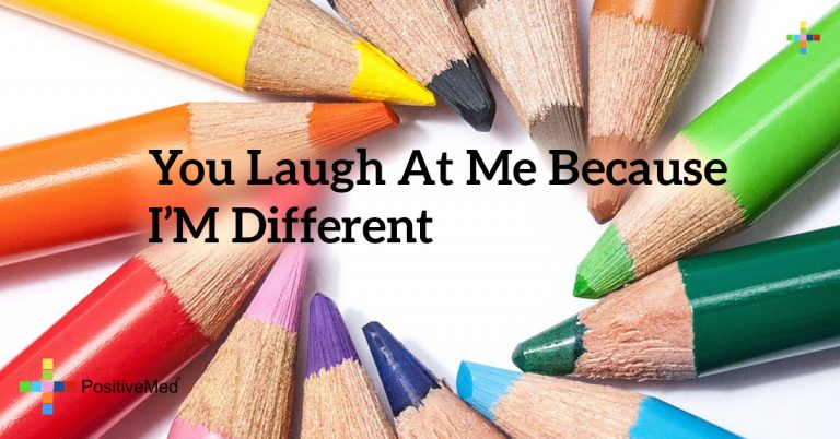 You laugh at me because I'm different
