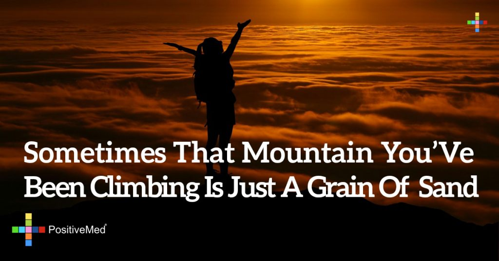 sometimes that mountain you've been climbing is just a grain of sand