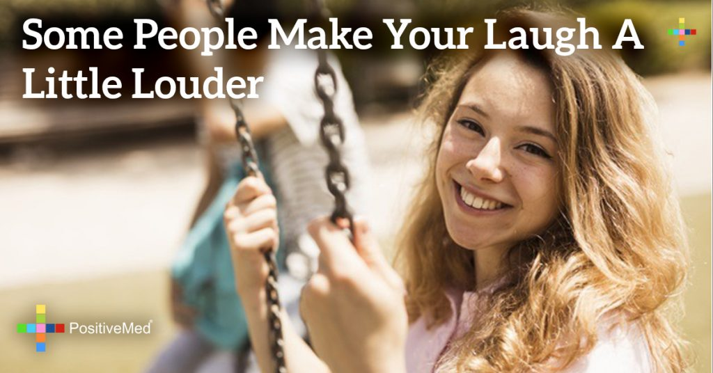 Some people make your laugh a little louder