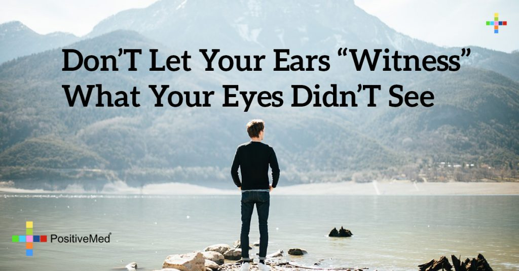 """Don't let your ears """"witness"""" what your eyes didn't see"""