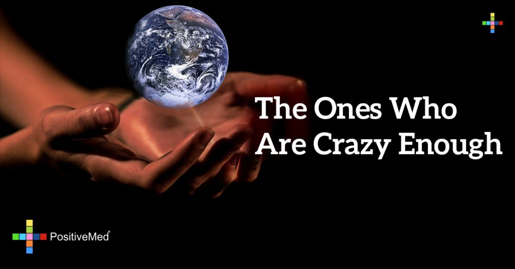 The ones who are crazy enough