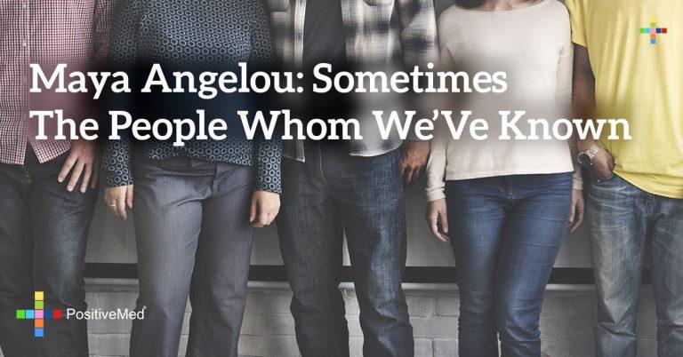Maya Angelou: Sometimes the people whom we've known