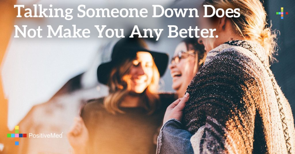 Talking someone down does not make you any better.