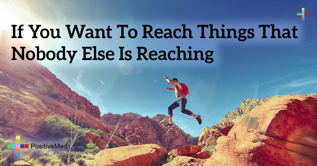 If you want to reach things that nobody else is reaching