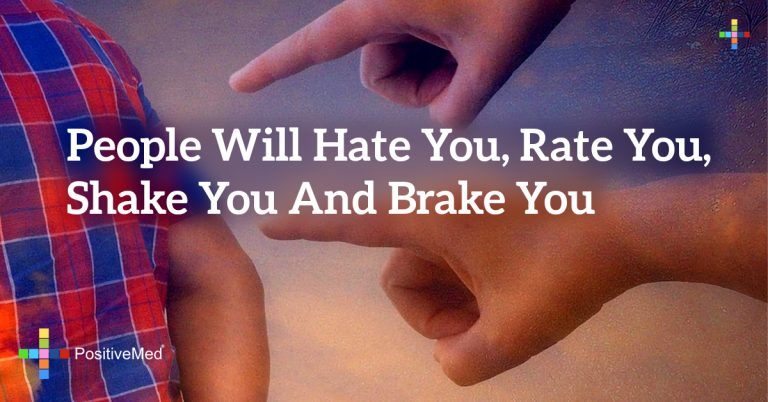 people will hate you, rate you, shake you and brake you