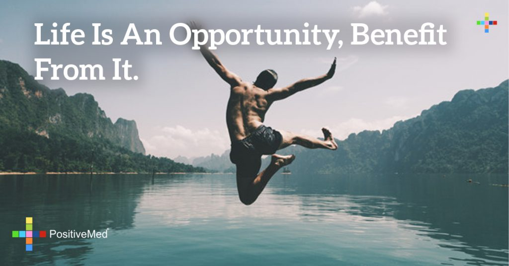 LIFE IS AN OPPORTUNITY, BENEFIT FROM IT.