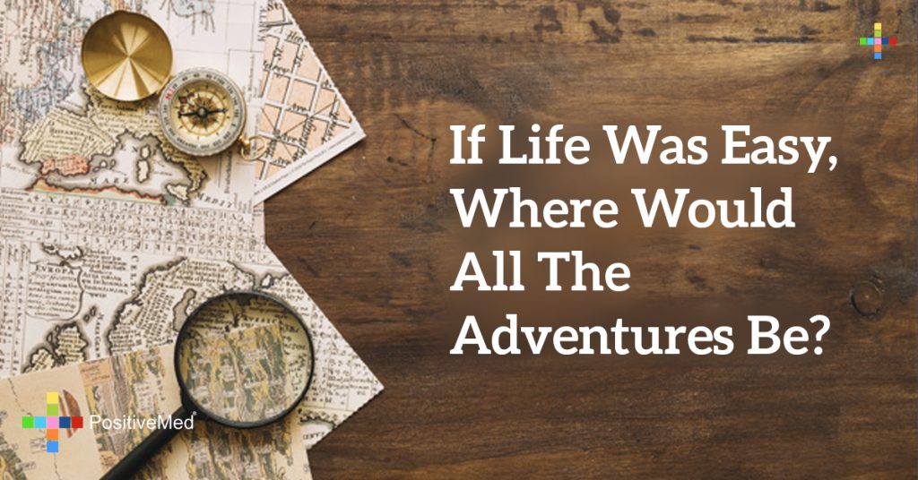 If life was easy, where would all the adventures be?