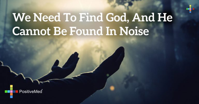 we need to find God, and he cannot be found in noise