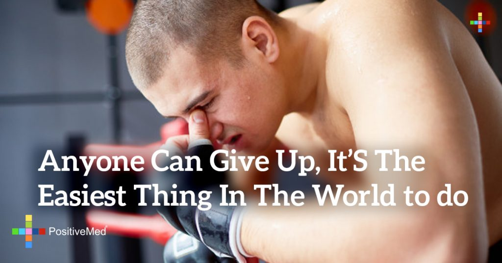 Anyone can give up, it's the easiest thing in the world to do