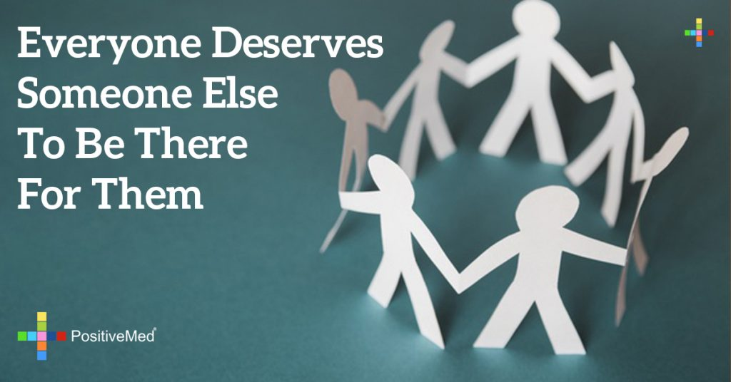 everyone deserves someone else to be there for them