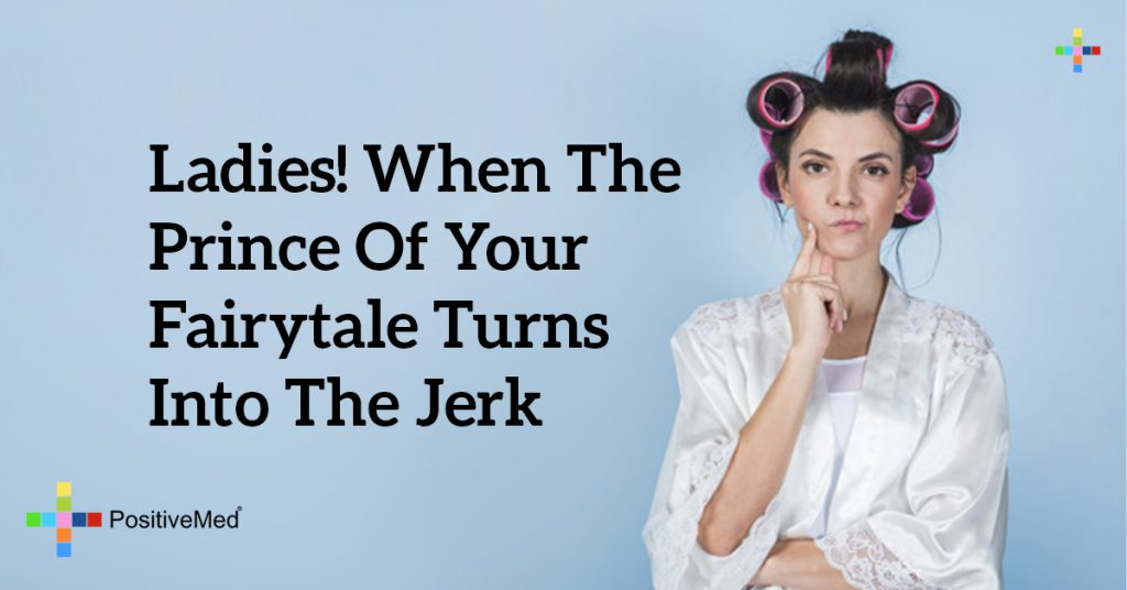 Ladies! When the prince of your fairytale turns into the jerk