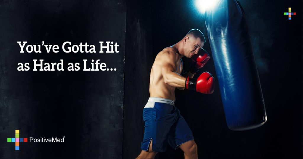 You've gotta hit as hard as life...